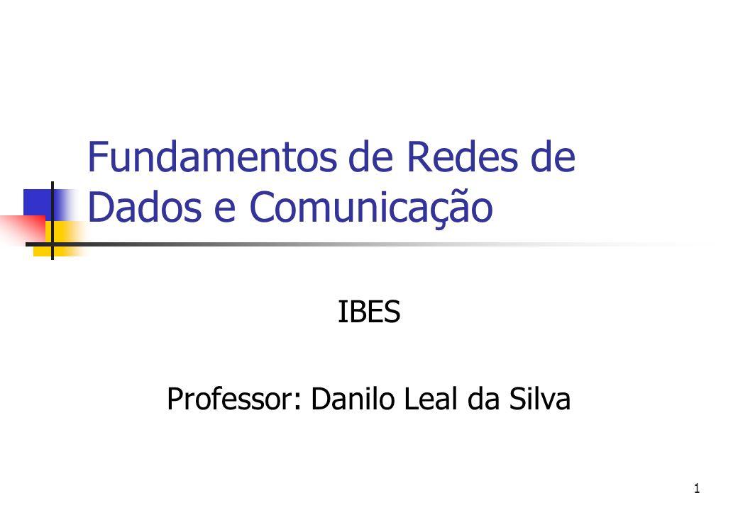 1 Fundamentos de Redes de Dados e Comunicação IBES Professor: Danilo Leal da Silva