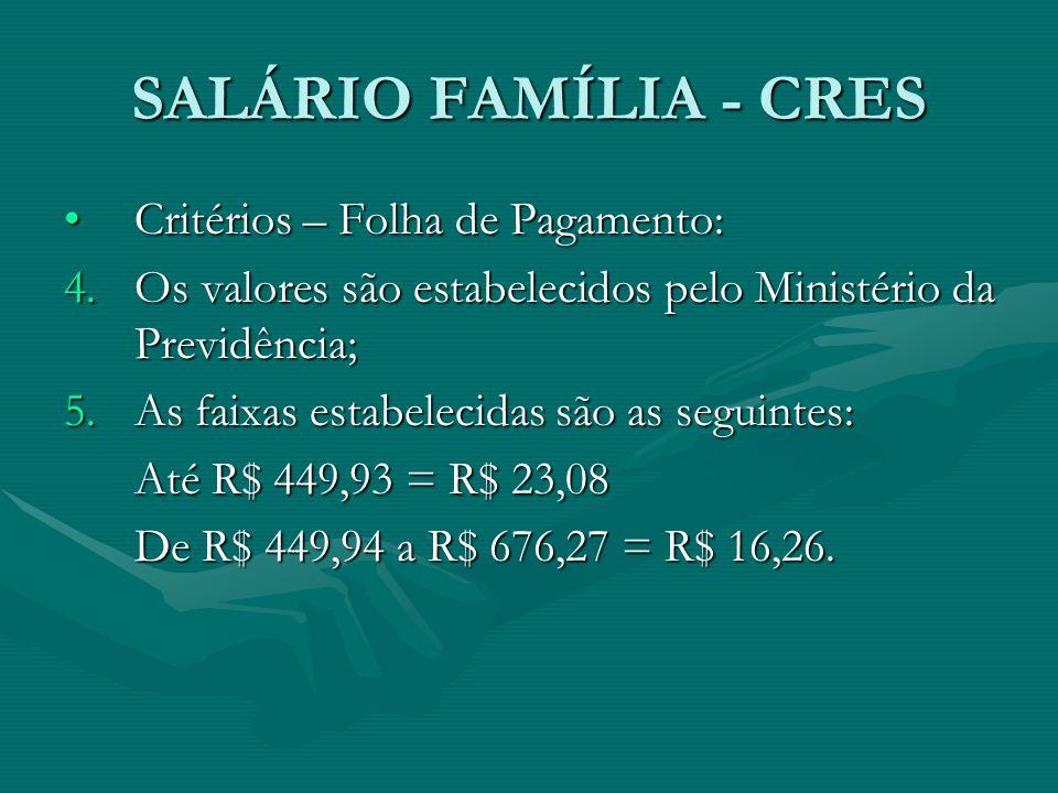 SALÁRIO FAMÍLIA - CRES Critérios – Folha de Pagamento:Critérios – Folha de Pagamento: 4.Os valores são estabelecidos pelo Ministério da Previdência; 5