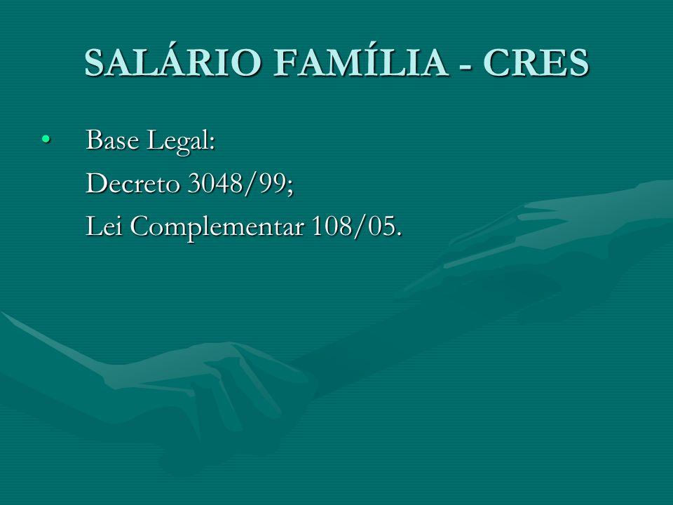 SALÁRIO FAMÍLIA - CRES Base Legal:Base Legal: Decreto 3048/99; Lei Complementar 108/05.