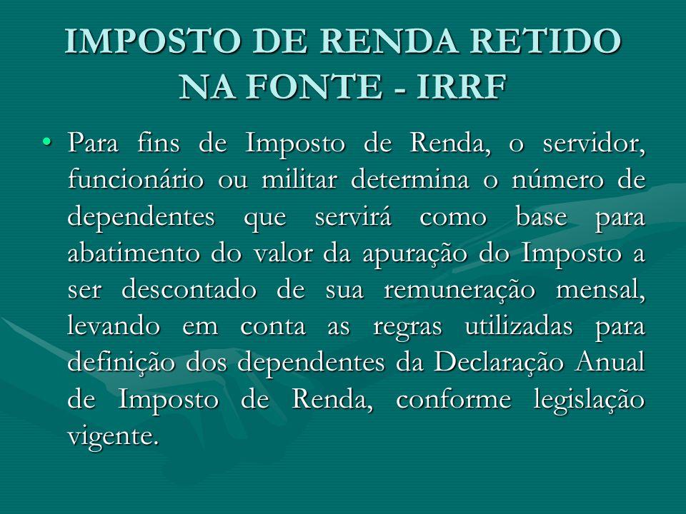 IMPOSTO DE RENDA RETIDO NA FONTE - IRRF Para fins de Imposto de Renda, o servidor, funcionário ou militar determina o número de dependentes que servir