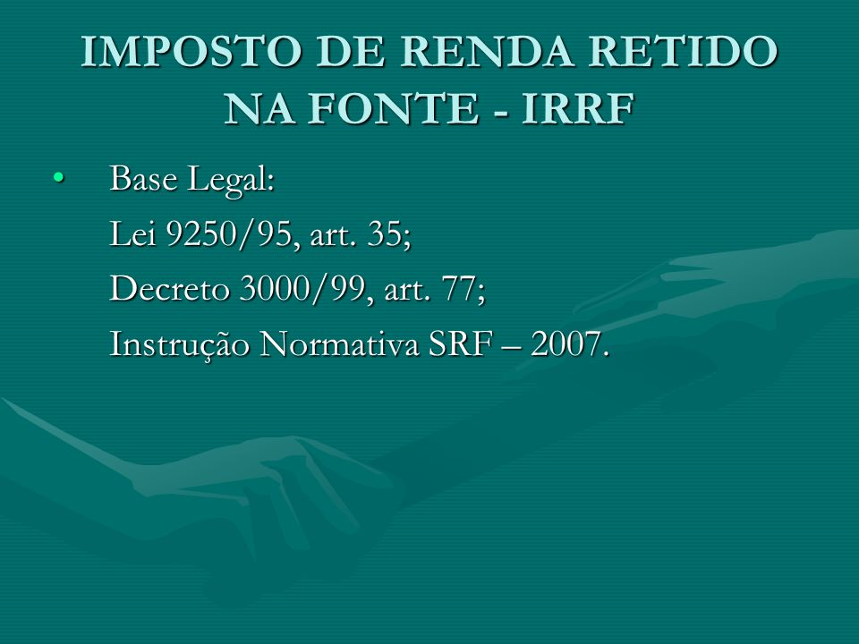 IMPOSTO DE RENDA RETIDO NA FONTE - IRRF Base Legal:Base Legal: Lei 9250/95, art. 35; Decreto 3000/99, art. 77; Instrução Normativa SRF – 2007.