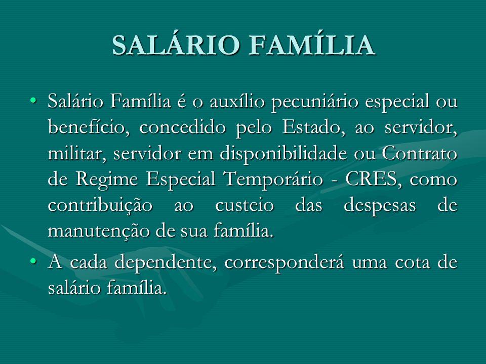 SALÁRIO FAMÍLIA Salário Família é o auxílio pecuniário especial ou benefício, concedido pelo Estado, ao servidor, militar, servidor em disponibilidade