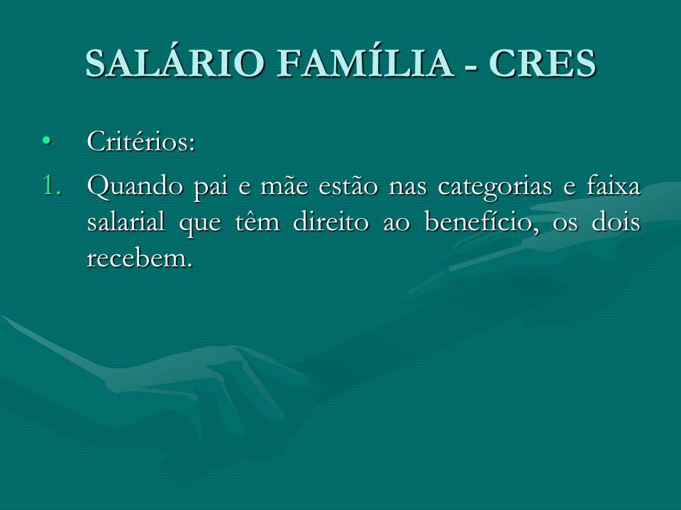SALÁRIO FAMÍLIA - CRES Critérios:Critérios: 1.Quando pai e mãe estão nas categorias e faixa salarial que têm direito ao benefício, os dois recebem.