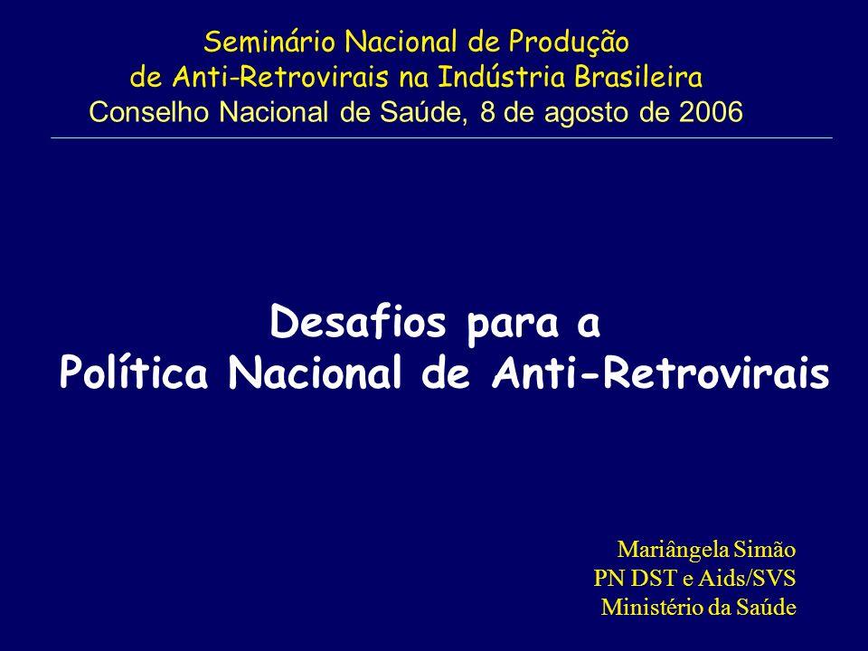 Seminário Nacional de Produção de Anti-Retrovirais na Indústria Brasileira Conselho Nacional de Saúde, 8 de agosto de 2006 Mariângela Simão PN DST e Aids/SVS Ministério da Saúde Desafios para a Política Nacional de Anti-Retrovirais