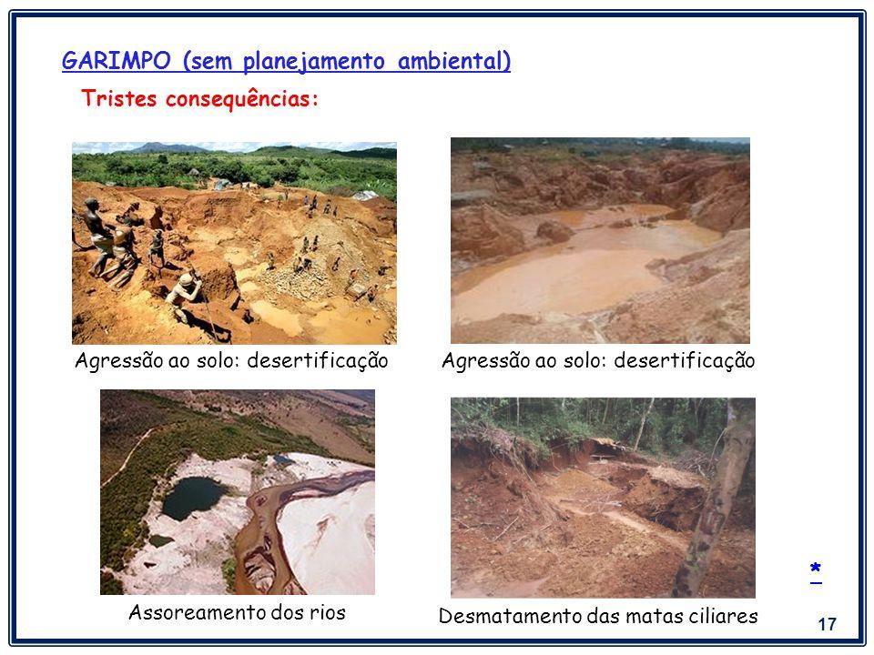 17 GARIMPO (sem planejamento ambiental) Tristes consequências: Assoreamento dos rios Desmatamento das matas ciliares Agressão ao solo: desertificação