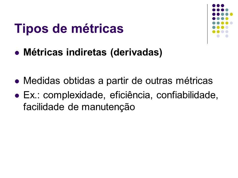 Tipos de métricas Métricas indiretas (derivadas) Medidas obtidas a partir de outras métricas Ex.: complexidade, eficiência, confiabilidade, facilidade