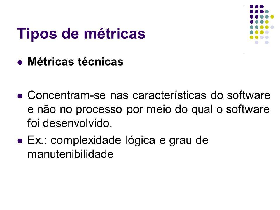 Tipos de métricas Métricas técnicas Concentram-se nas características do software e não no processo por meio do qual o software foi desenvolvido. Ex.:
