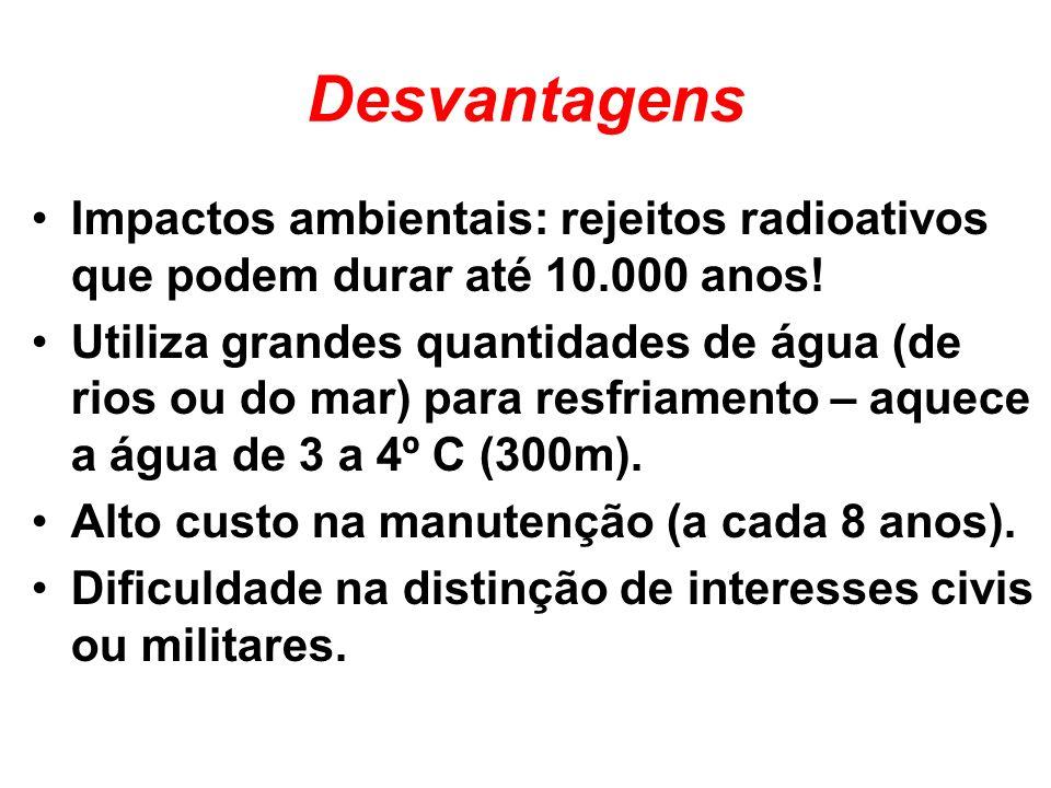 Desvantagens Impactos ambientais: rejeitos radioativos que podem durar até 10.000 anos! Utiliza grandes quantidades de água (de rios ou do mar) para r