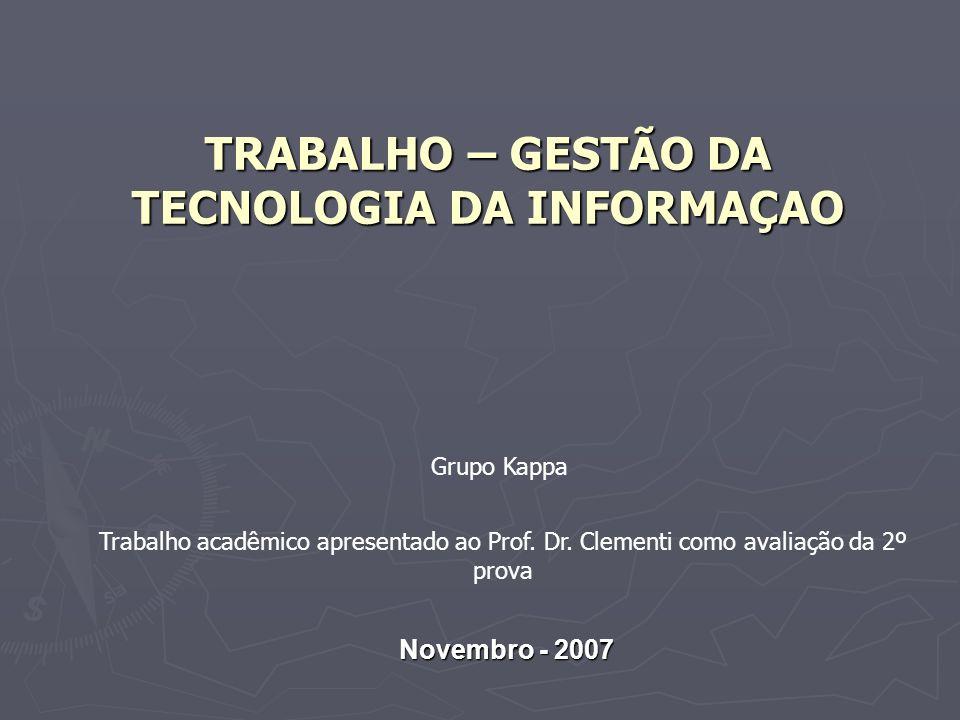 TRABALHO – GESTÃO DA TECNOLOGIA DA INFORMAÇAO Novembro - 2007 Grupo Kappa Trabalho acadêmico apresentado ao Prof.