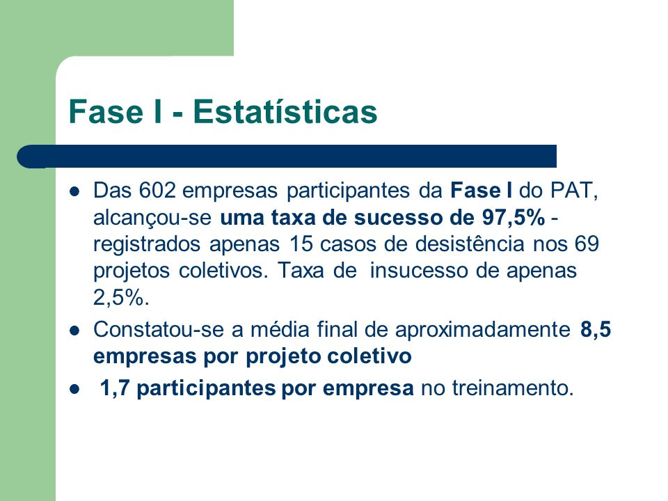 Fase I - Estatísticas Das 602 empresas participantes da Fase I do PAT, alcançou-se uma taxa de sucesso de 97,5% - registrados apenas 15 casos de desis