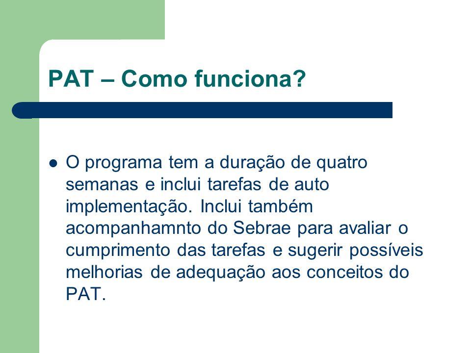 PAT – Como funciona? O programa tem a duração de quatro semanas e inclui tarefas de auto implementação. Inclui também acompanhamnto do Sebrae para ava