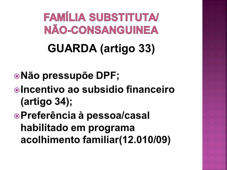 GUARDA (artigo 33) Não pressupõe DPF; Incentivo ao subsidio financeiro (artigo 34); Preferência à pessoa/casal habilitado em programa acolhimento fami