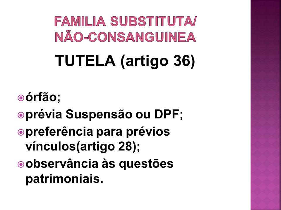 TUTELA (artigo 36) órfão; prévia Suspensão ou DPF; preferência para prévios vínculos(artigo 28); observância às questões patrimoniais.