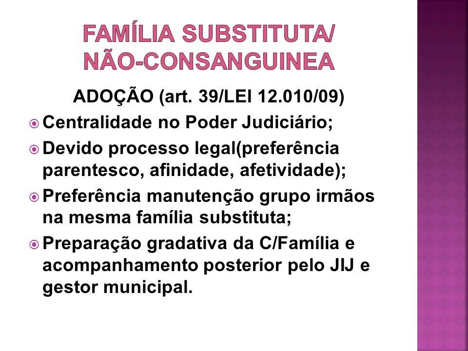 ADOÇÃO (art. 39/LEI 12.010/09) Centralidade no Poder Judiciário; Devido processo legal(preferência parentesco, afinidade, afetividade); Preferência ma