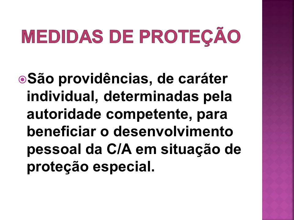 São providências, de caráter individual, determinadas pela autoridade competente, para beneficiar o desenvolvimento pessoal da C/A em situação de prot
