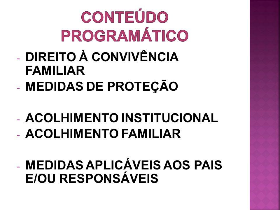 - DIREITO À CONVIVÊNCIA FAMILIAR - MEDIDAS DE PROTEÇÃO - ACOLHIMENTO INSTITUCIONAL - ACOLHIMENTO FAMILIAR - MEDIDAS APLICÁVEIS AOS PAIS E/OU RESPONSÁV