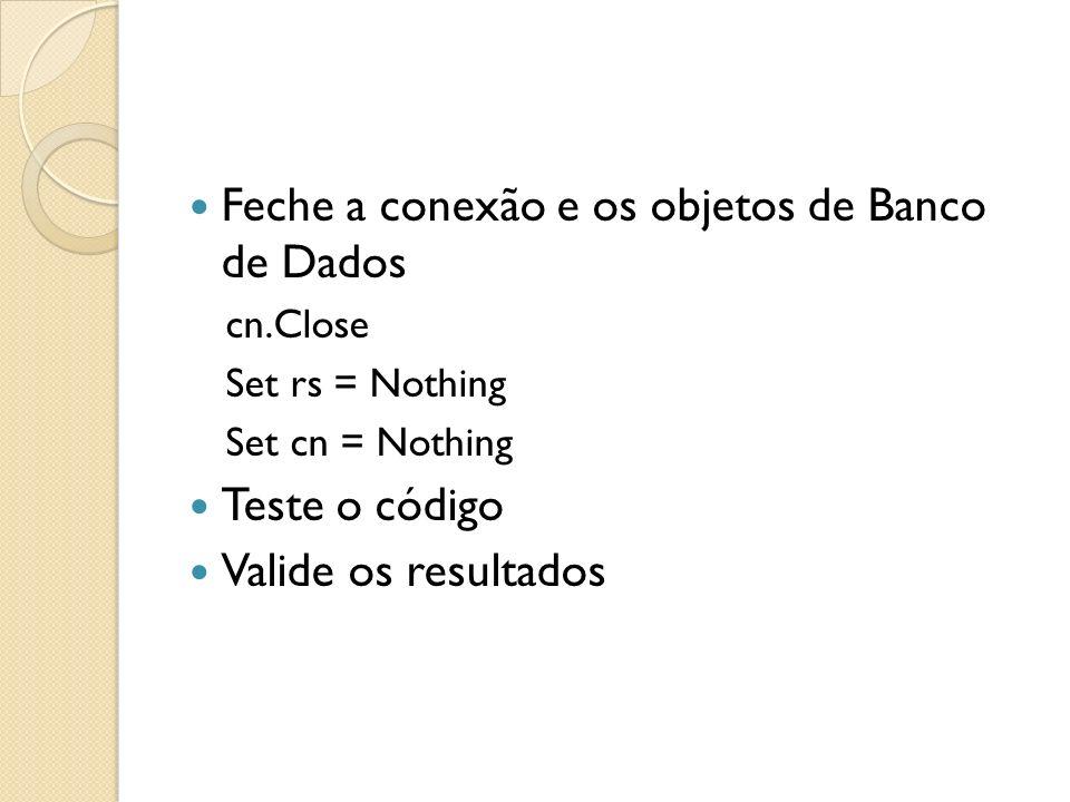 Feche a conexão e os objetos de Banco de Dados cn.Close Set rs = Nothing Set cn = Nothing Teste o código Valide os resultados