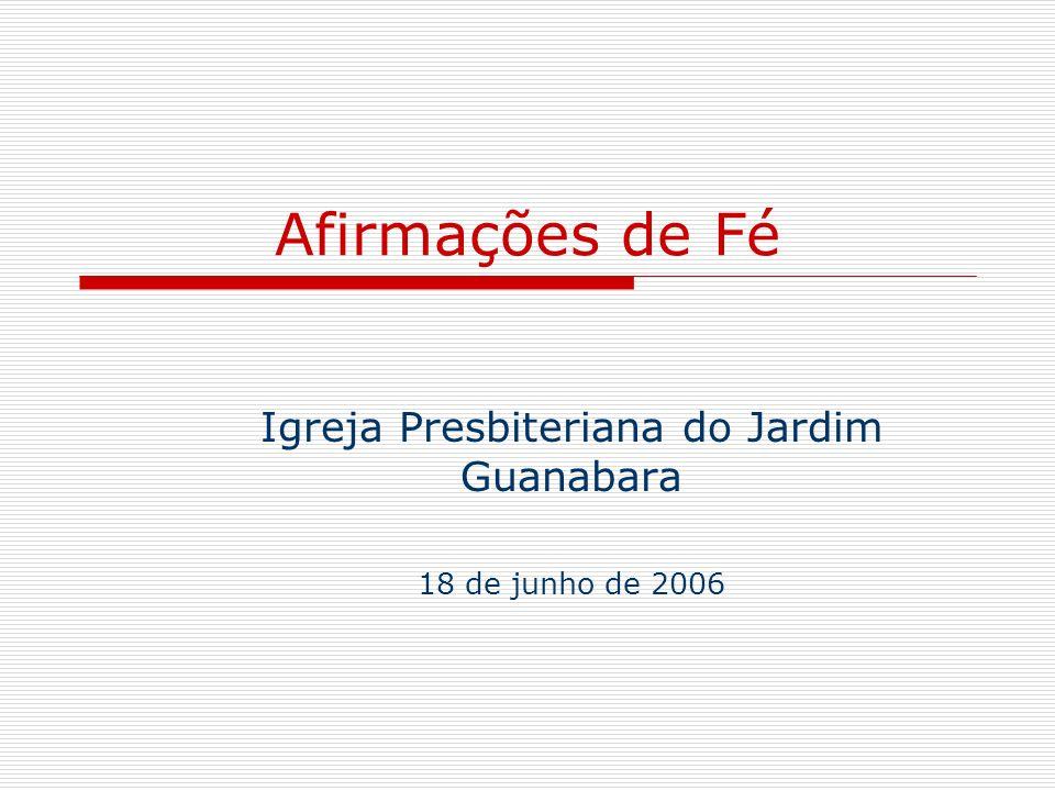 Afirmações de Fé Igreja Presbiteriana do Jardim Guanabara 18 de junho de 2006