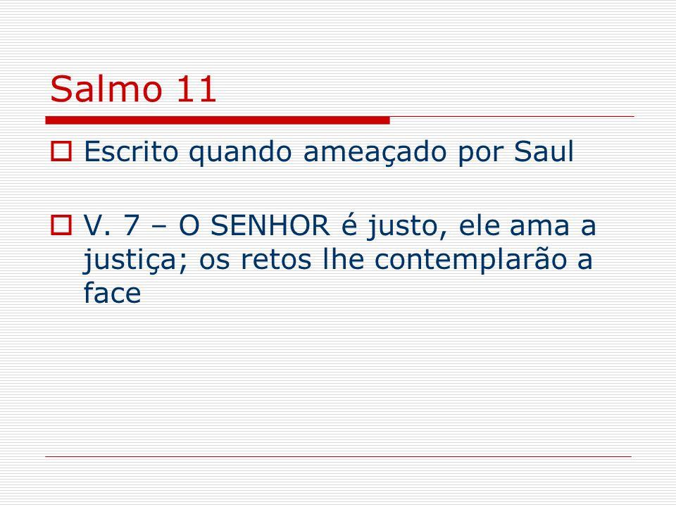 Salmo 11 Escrito quando ameaçado por Saul V. 7 – O SENHOR é justo, ele ama a justiça; os retos lhe contemplarão a face