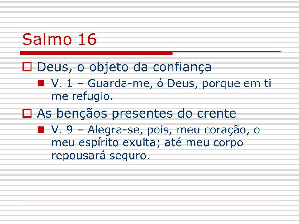 Salmo 16 Deus, o objeto da confiança V. 1 – Guarda-me, ó Deus, porque em ti me refugio. As bençãos presentes do crente V. 9 – Alegra-se, pois, meu cor