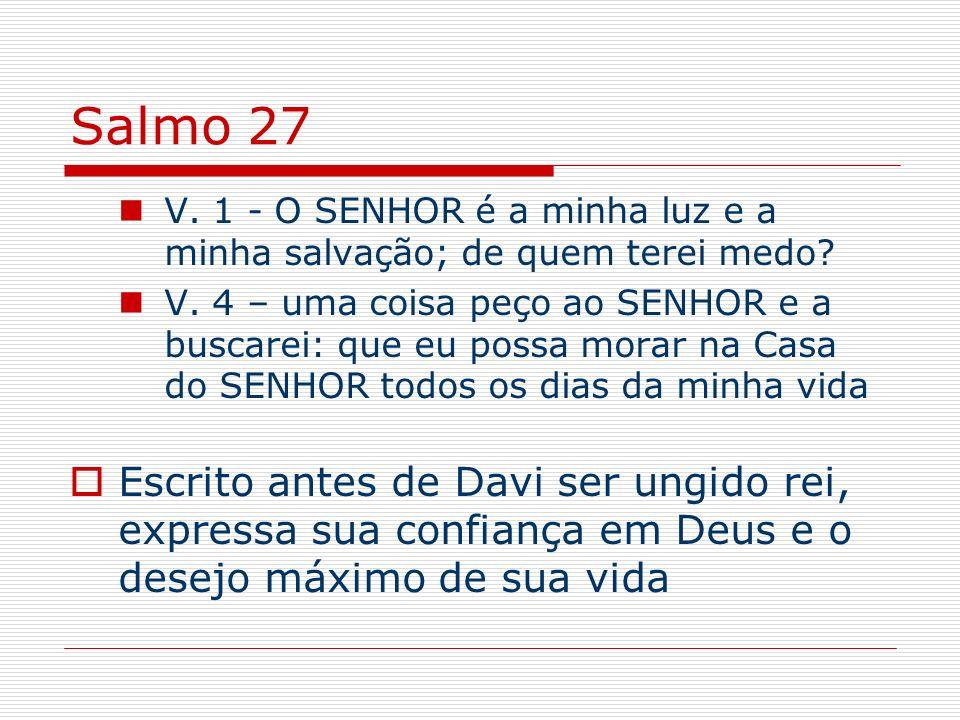 Salmo 27 V. 1 - O SENHOR é a minha luz e a minha salvação; de quem terei medo? V. 4 – uma coisa peço ao SENHOR e a buscarei: que eu possa morar na Cas