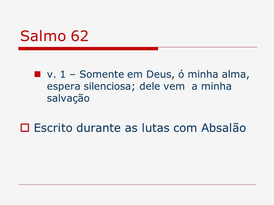 Salmo 62 v. 1 – Somente em Deus, ó minha alma, espera silenciosa; dele vem a minha salvação Escrito durante as lutas com Absalão