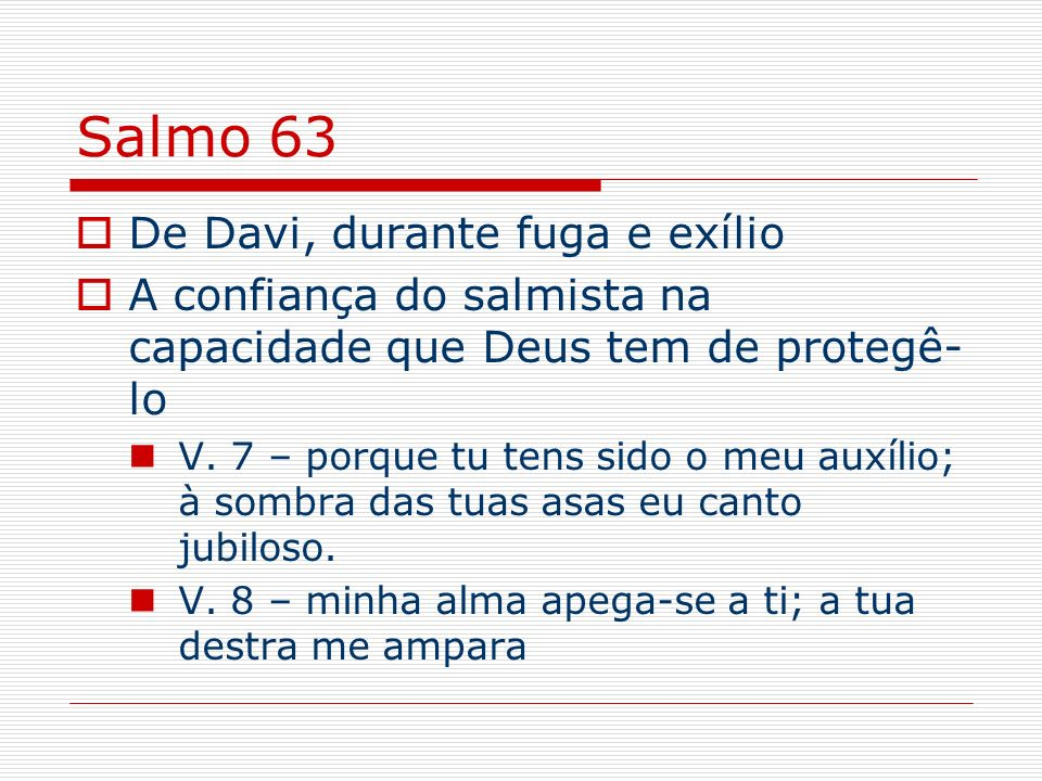 Salmo 63 De Davi, durante fuga e exílio A confiança do salmista na capacidade que Deus tem de protegê- lo V. 7 – porque tu tens sido o meu auxílio; à