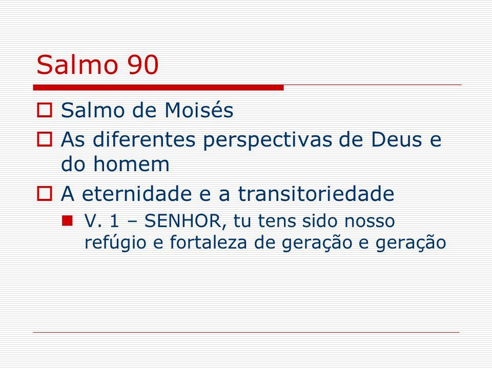 Salmo 90 Salmo de Moisés As diferentes perspectivas de Deus e do homem A eternidade e a transitoriedade V. 1 – SENHOR, tu tens sido nosso refúgio e fo