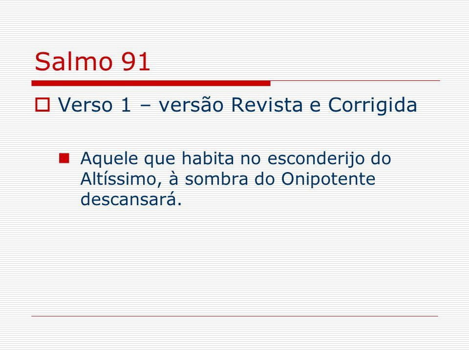 Salmo 91 Verso 1 – versão Revista e Corrigida Aquele que habita no esconderijo do Altíssimo, à sombra do Onipotente descansará.