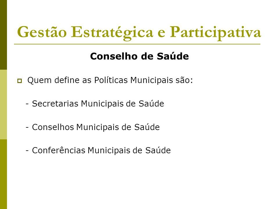 Gestão Estratégica e Participativa Conselho de Saúde Quem define as Políticas Municipais são: - Secretarias Municipais de Saúde - Conselhos Municipais