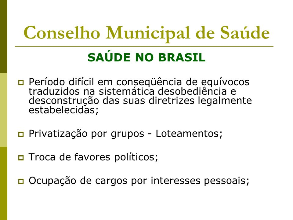 Conselho Municipal de Saúde SAÚDE NO BRASIL Período difícil em conseqüência de equívocos traduzidos na sistemática desobediência e desconstrução das s