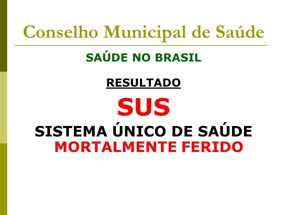 Conselho Municipal de Saúde SAÚDE NO BRASIL RESULTADO SUS SISTEMA ÚNICO DE SAÚDE MORTALMENTE FERIDO