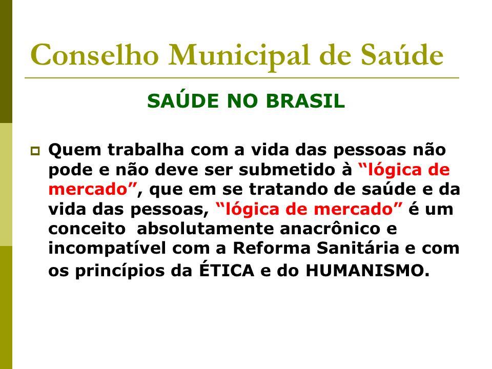 Conselho Municipal de Saúde SAÚDE NO BRASIL Quem trabalha com a vida das pessoas não pode e não deve ser submetido à lógica de mercado, que em se trat