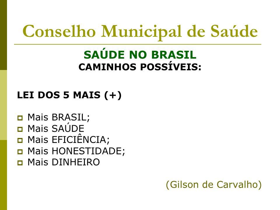 Conselho Municipal de Saúde SAÚDE NO BRASIL CAMINHOS POSSÍVEIS: LEI DOS 5 MAIS (+) Mais BRASIL; Mais SAÚDE Mais EFICIÊNCIA; Mais HONESTIDADE; Mais DIN