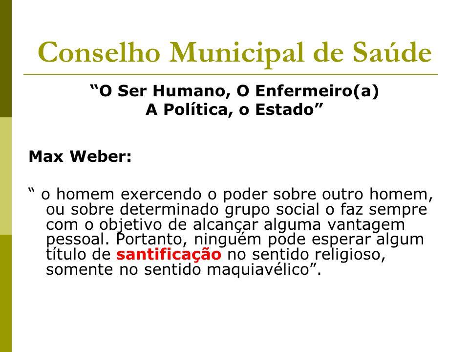 Conselho Municipal de Saúde O Ser Humano, O Enfermeiro(a) A Política, o Estado Max Weber: o homem exercendo o poder sobre outro homem, ou sobre determ