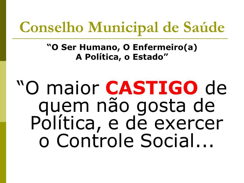 Conselho Municipal de Saúde O Ser Humano, O Enfermeiro(a) A Política, o Estado O maior CASTIGO de quem não gosta de Política, e de exercer o Controle