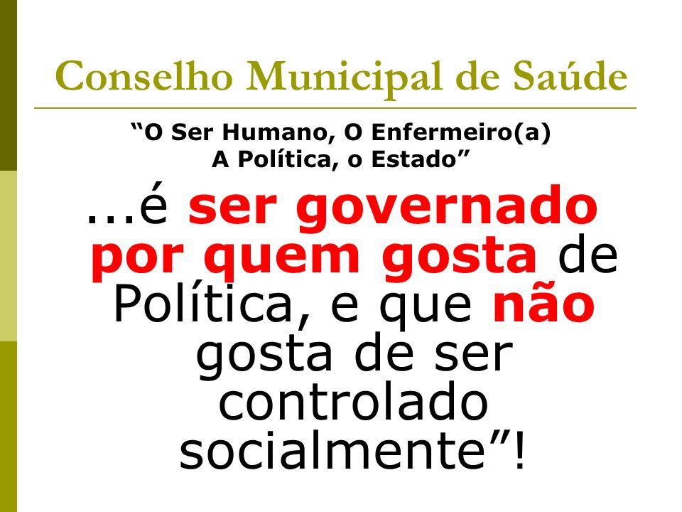 Conselho Municipal de Saúde O Ser Humano, O Enfermeiro(a) A Política, o Estado...é ser governado por quem gosta de Política, e que não gosta de ser co
