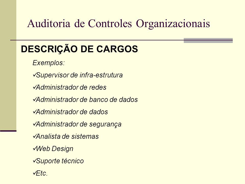 Auditoria de Controles Organizacionais DESCRIÇÃO DE CARGOS Exemplos: Supervisor de infra-estrutura Administrador de redes Administrador de banco de da