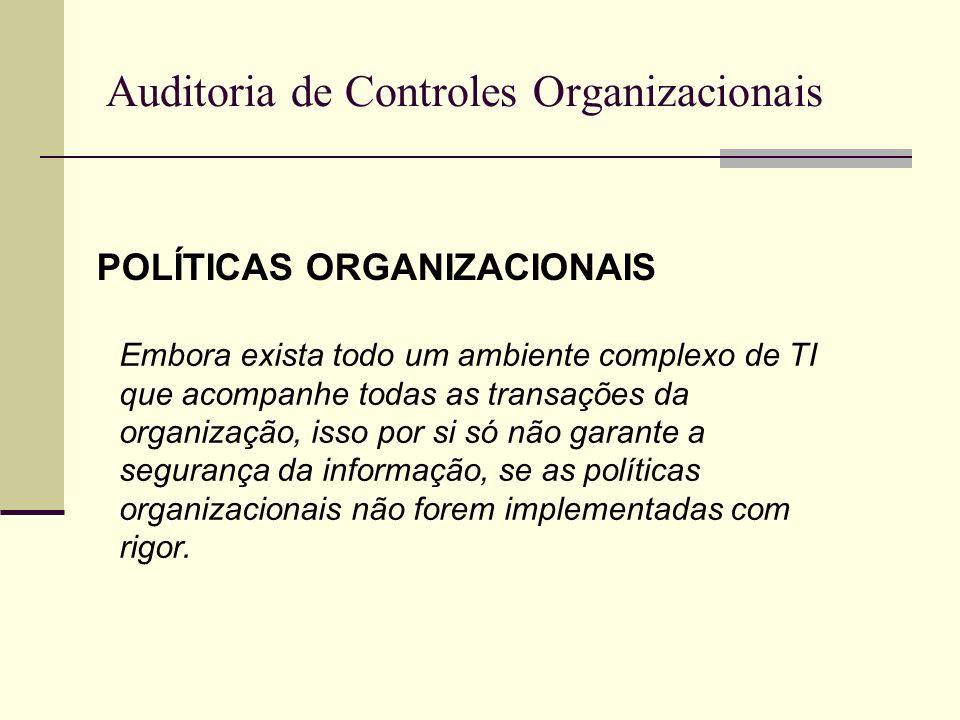 Auditoria de Controles Organizacionais POLÍTICAS ORGANIZACIONAIS Embora exista todo um ambiente complexo de TI que acompanhe todas as transações da or