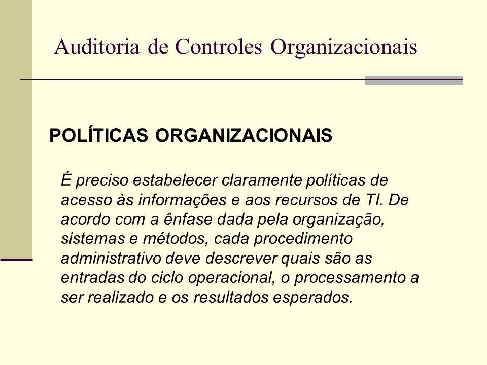 Auditoria de Controles Organizacionais POLÍTICAS ORGANIZACIONAIS Exemplos: Políticas de Responsabilidades Políticas de Continuidade de Negócios Políticas de Solicitação de acesso aos Sistemas de Informação Etc.