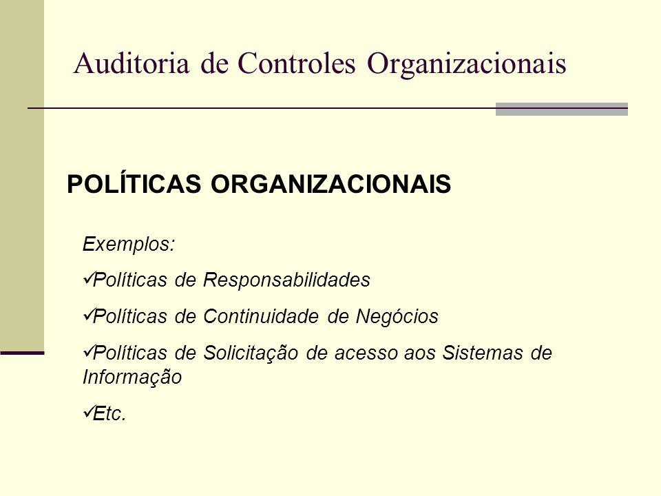 Auditoria de Controles Organizacionais POLÍTICAS ORGANIZACIONAIS Exemplos: Políticas de Responsabilidades Políticas de Continuidade de Negócios Políti