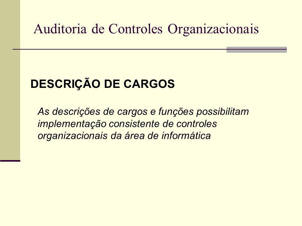 Auditoria de Controles Organizacionais DESCRIÇÃO DE CARGOS Exemplos: Supervisor de infra-estrutura Administrador de redes Administrador de banco de dados Administrador de dados Administrador de segurança Analista de sistemas Web Design Suporte técnico Etc.