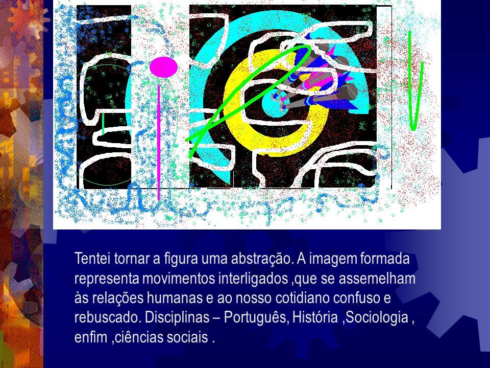 Tentei tornar a figura uma abstração. A imagem formada representa movimentos interligados,que se assemelham às relações humanas e ao nosso cotidiano c