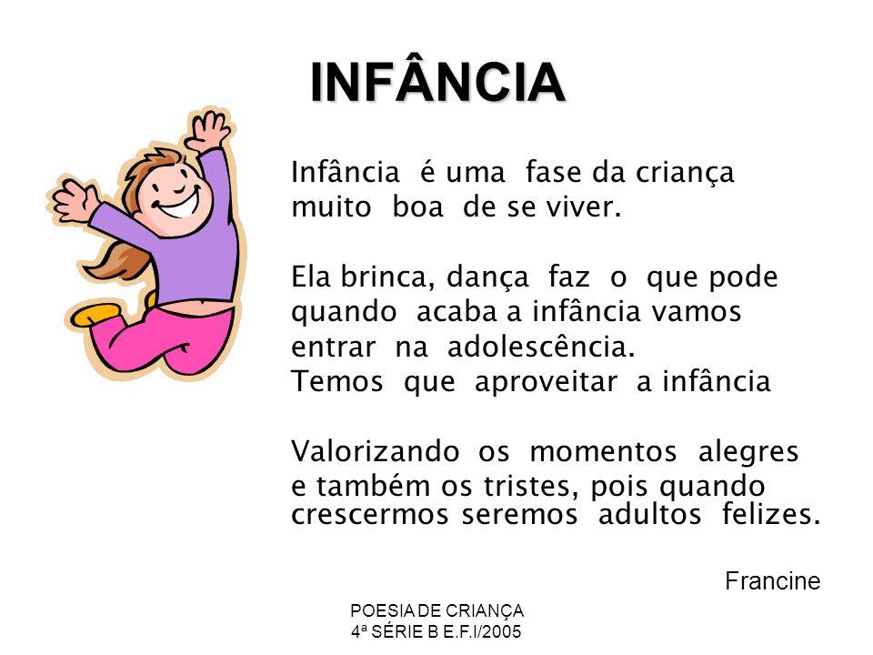 POESIA DE CRIANÇA 4ª SÉRIE B E.F.I/2005 INFÂNCIA Infância é uma fase da criança muito boa de se viver. Ela brinca, dança faz o que pode quando acaba a