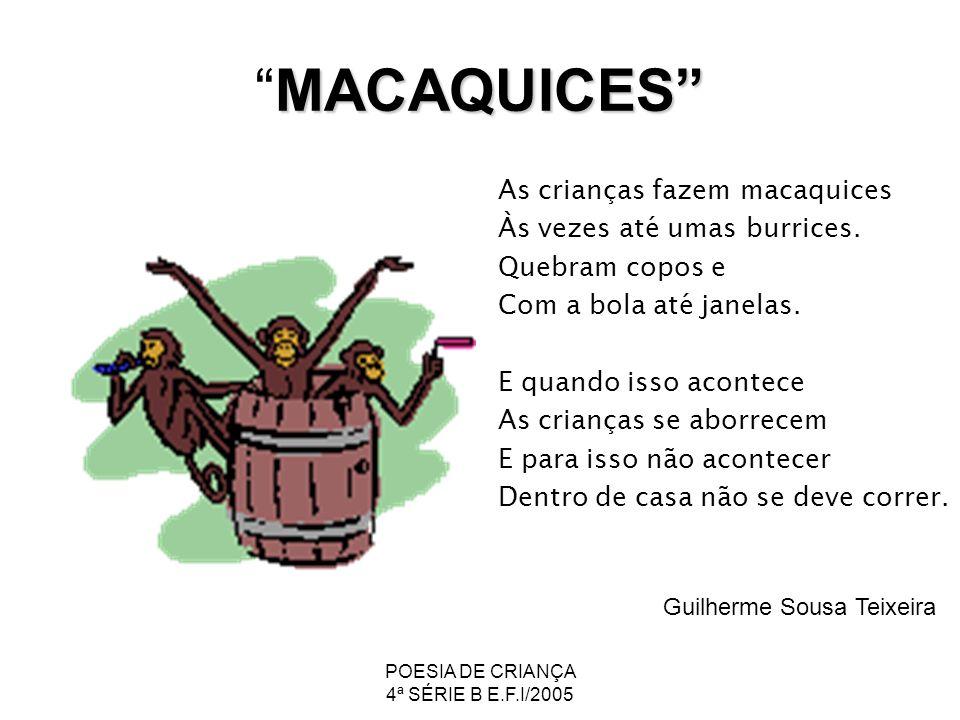 POESIA DE CRIANÇA 4ª SÉRIE B E.F.I/2005 MACAQUICESMACAQUICES As crianças fazem macaquices Às vezes até umas burrices. Quebram copos e Com a bola até j