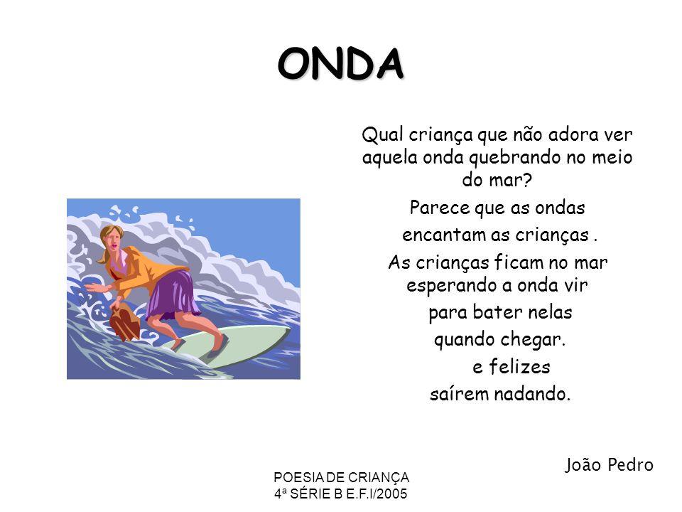 POESIA DE CRIANÇA 4ª SÉRIE B E.F.I/2005 ONDA Qual criança que não adora ver aquela onda quebrando no meio do mar? Parece que as ondas encantam as cria