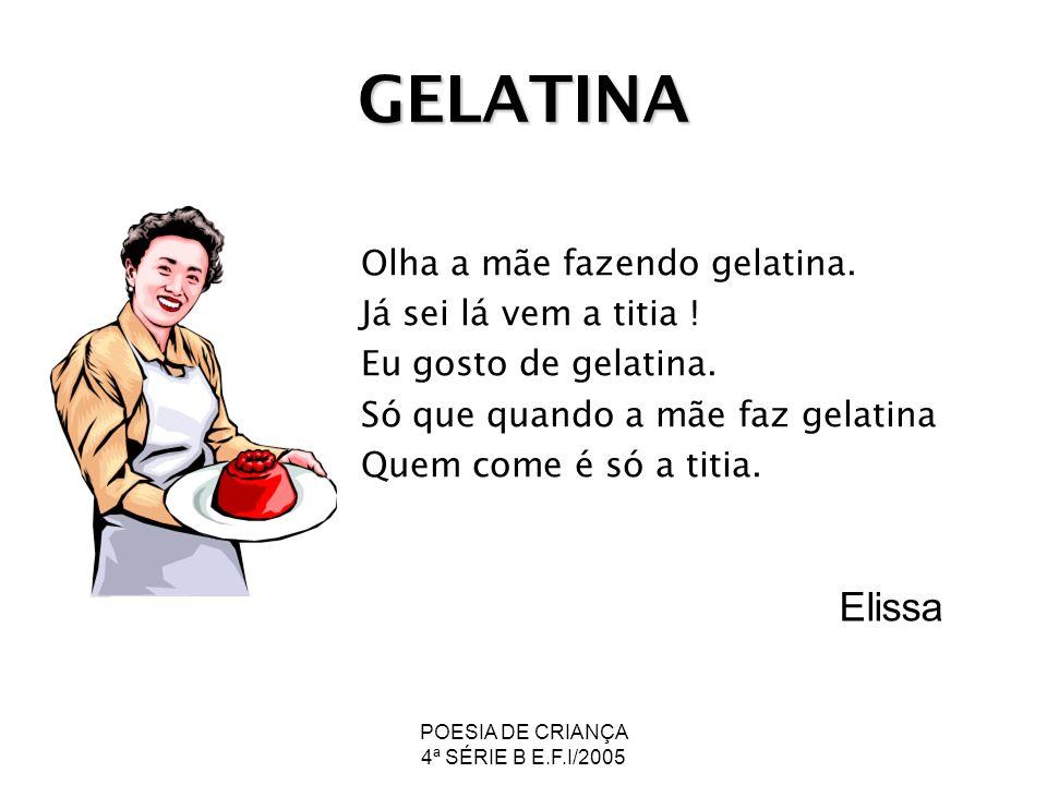 POESIA DE CRIANÇA 4ª SÉRIE B E.F.I/2005 GELATINA Olha a mãe fazendo gelatina. Já sei lá vem a titia ! Eu gosto de gelatina. Só que quando a mãe faz ge