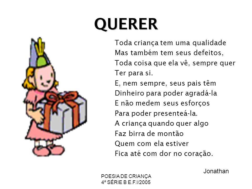 POESIA DE CRIANÇA 4ª SÉRIE B E.F.I/2005 QUERER Toda criança tem uma qualidade Mas também tem seus defeitos, Toda coisa que ela vê, sempre quer Ter par