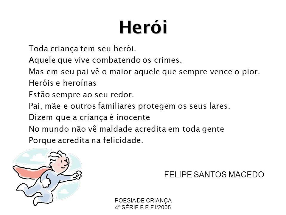 POESIA DE CRIANÇA 4ª SÉRIE B E.F.I/2005 Herói Toda criança tem seu herói. Aquele que vive combatendo os crimes. Mas em seu pai vê o maior aquele que s