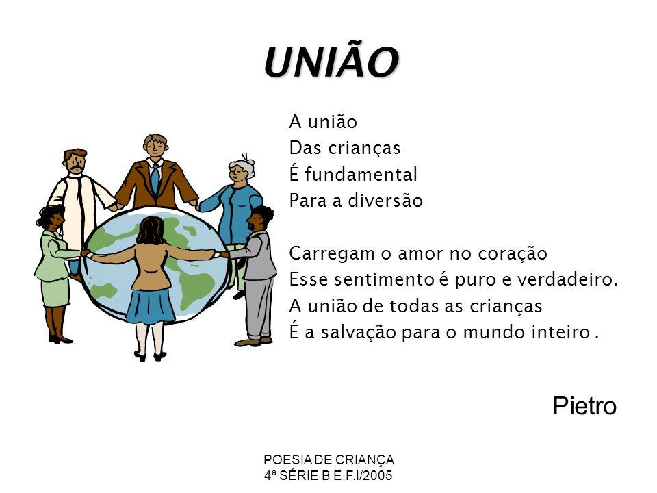 POESIA DE CRIANÇA 4ª SÉRIE B E.F.I/2005 UNIÃO A união Das crianças É fundamental Para a diversão Carregam o amor no coração Esse sentimento é puro e v